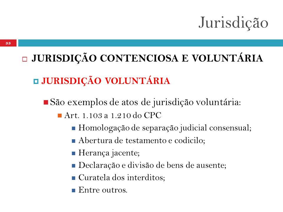 Jurisdição 33  JURISDIÇÃO CONTENCIOSA E VOLUNTÁRIA  JURISDIÇÃO VOLUNTÁRIA  São exemplos de atos de jurisdição voluntária:  Art. 1.103 a 1.210 do C
