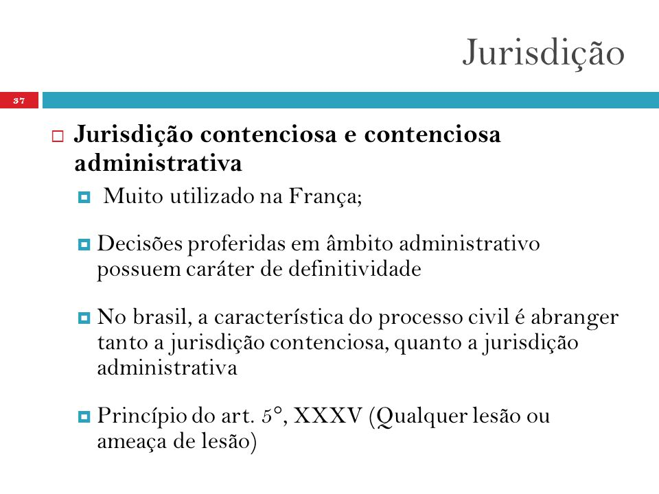 Jurisdição 37  Jurisdição contenciosa e contenciosa administrativa  Muito utilizado na França;  Decisões proferidas em âmbito administrativo possue