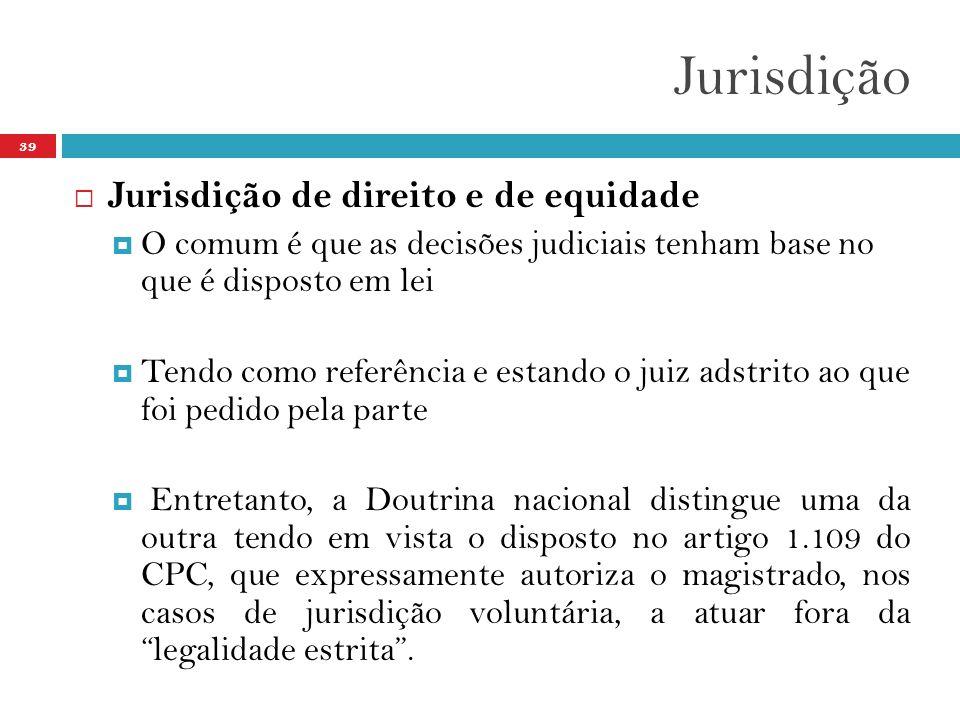Jurisdição 39  Jurisdição de direito e de equidade  O comum é que as decisões judiciais tenham base no que é disposto em lei  Tendo como referência