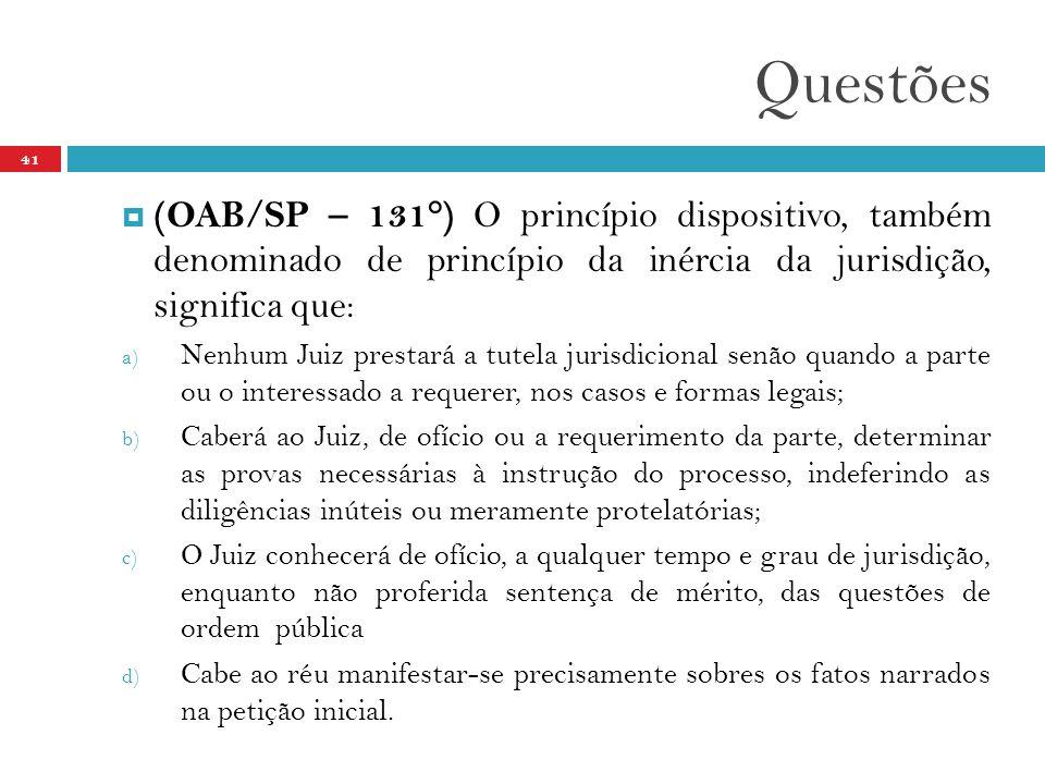 Questões 41  (OAB/SP – 131°) O princípio dispositivo, também denominado de princípio da inércia da jurisdição, significa que: a) Nenhum Juiz prestará