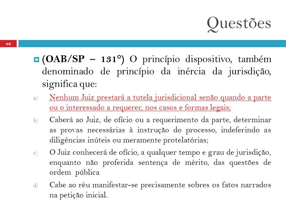Questões 42  (OAB/SP – 131°) O princípio dispositivo, também denominado de princípio da inércia da jurisdição, significa que: a) Nenhum Juiz prestará