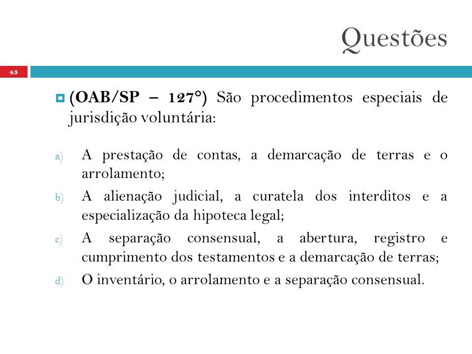 Questões 43  (OAB/SP – 127°) São procedimentos especiais de jurisdição voluntária: a) A prestação de contas, a demarcação de terras e o arrolamento; b) A alienação judicial, a curatela dos interditos e a especialização da hipoteca legal; c) A separação consensual, a abertura, registro e cumprimento dos testamentos e a demarcação de terras; d) O inventário, o arrolamento e a separação consensual.