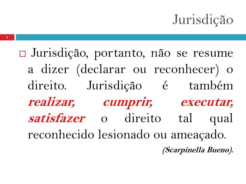 Jurisdição 7  Jurisdição, portanto, não se resume a dizer (declarar ou reconhecer) o direito. Jurisdição é também realizar, cumprir, executar, satisf