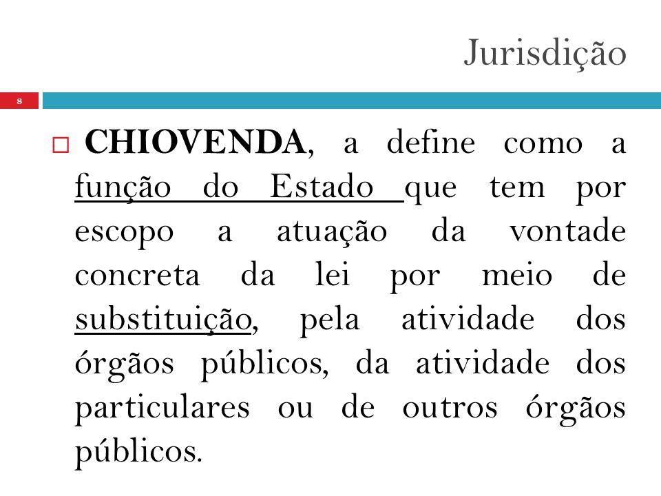 Jurisdição 8  CHIOVENDA, a define como a função do Estado que tem por escopo a atuação da vontade concreta da lei por meio de substituição, pela ativ