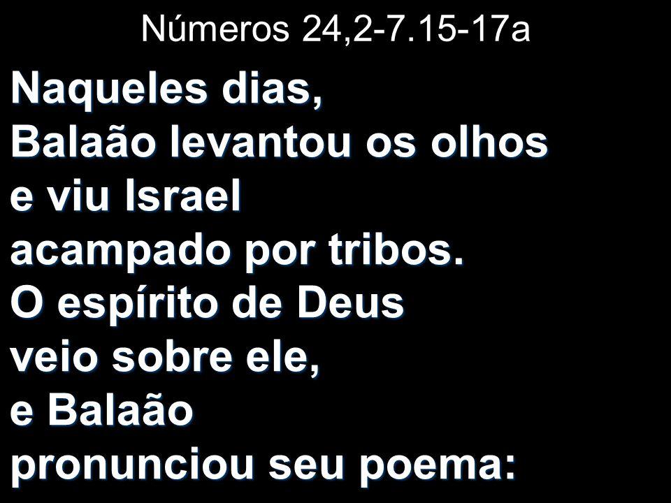 Números 24,2-7.15-17a Naqueles dias, Balaão levantou os olhos e viu Israel acampado por tribos. O espírito de Deus veio sobre ele, e Balaão pronunciou