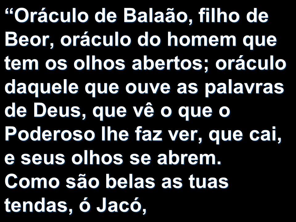 """""""Oráculo de Balaão, filho de Beor, oráculo do homem que tem os olhos abertos; oráculo daquele que ouve as palavras de Deus, que vê o que o Poderoso lh"""