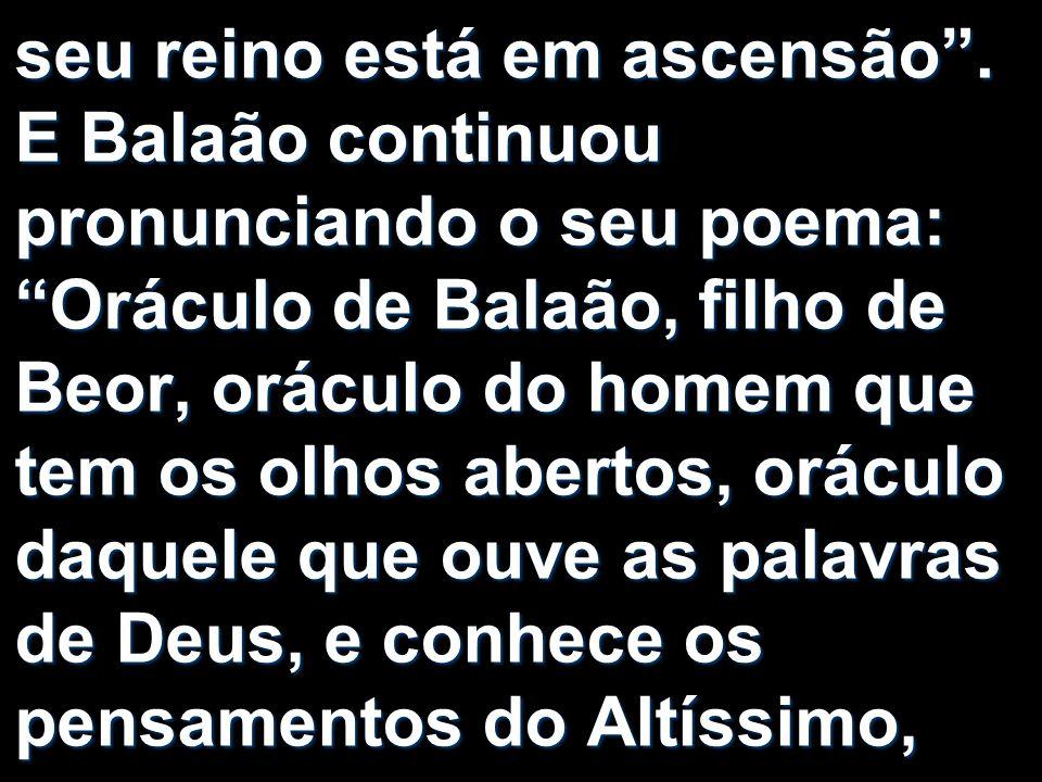 """seu reino está em ascensão"""". E Balaão continuou pronunciando o seu poema: """"Oráculo de Balaão, filho de Beor, oráculo do homem que tem os olhos abertos"""