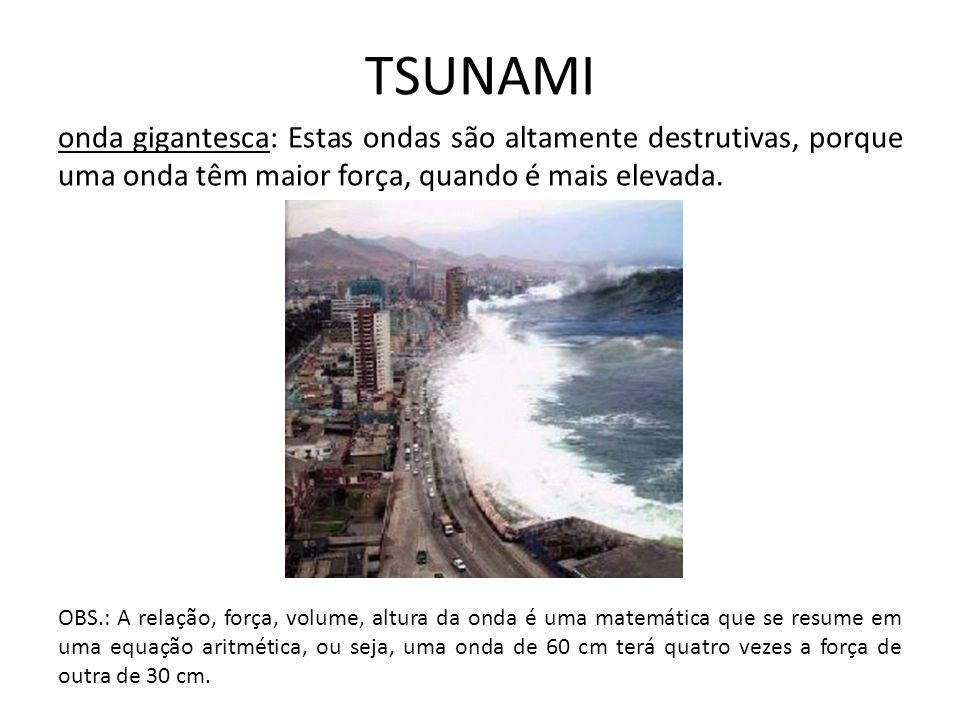 TSUNAMI onda gigantesca: Estas ondas são altamente destrutivas, porque uma onda têm maior força, quando é mais elevada. OBS.: A relação, força, volume