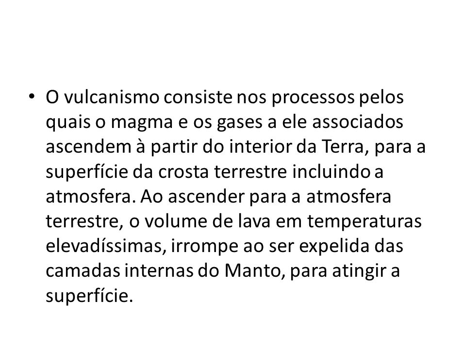 • O vulcanismo consiste nos processos pelos quais o magma e os gases a ele associados ascendem à partir do interior da Terra, para a superfície da cro