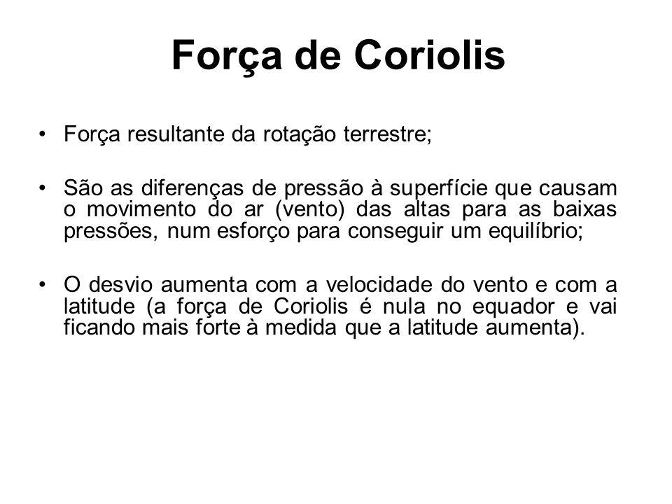 Força de Coriolis •Força resultante da rotação terrestre; •São as diferenças de pressão à superfície que causam o movimento do ar (vento) das altas pa