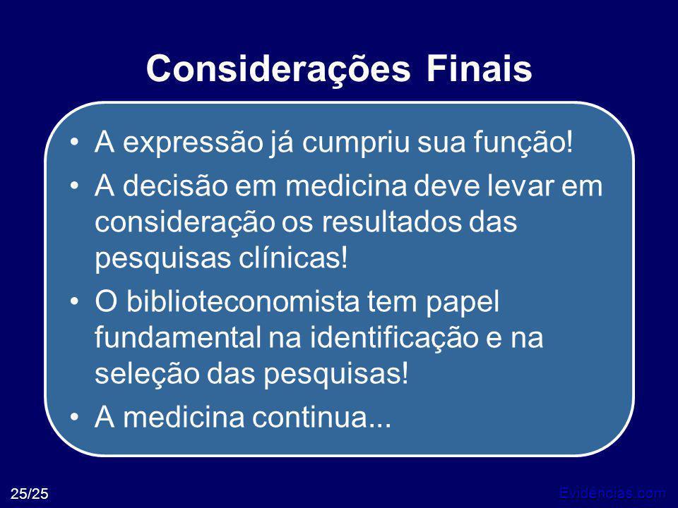 Evidências.com 25/25 Considerações Finais •A expressão já cumpriu sua função! •A decisão em medicina deve levar em consideração os resultados das pesq