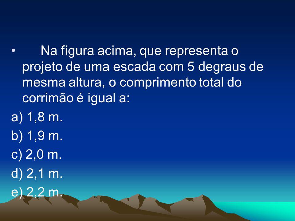 •Na figura acima, que representa o projeto de uma escada com 5 degraus de mesma altura, o comprimento total do corrimão é igual a: a) 1,8 m. b) 1,9 m.