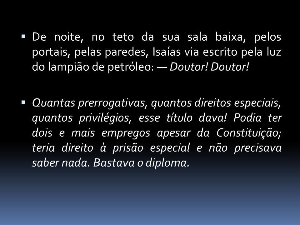  De noite, no teto da sua sala baixa, pelos portais, pelas paredes, Isaías via escrito pela luz do lampião de petróleo: — Doutor! Doutor!  Quantas p