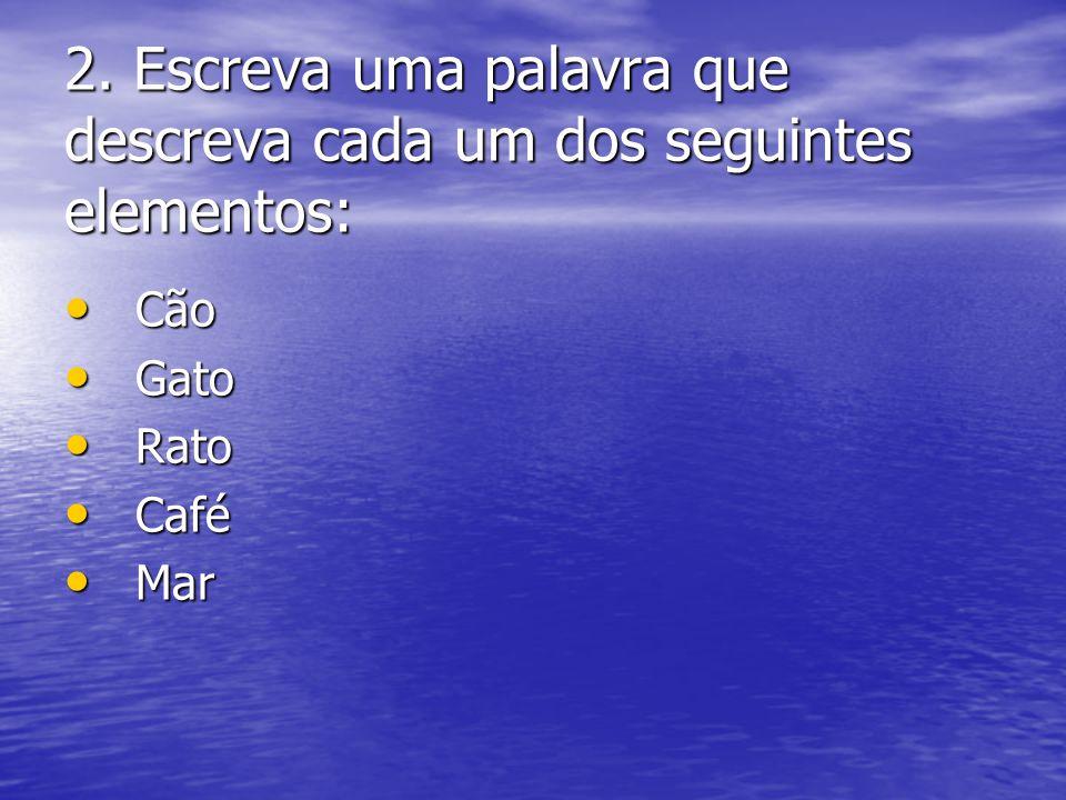 2. Escreva uma palavra que descreva cada um dos seguintes elementos: • Cão • Gato • Rato • Café • Mar