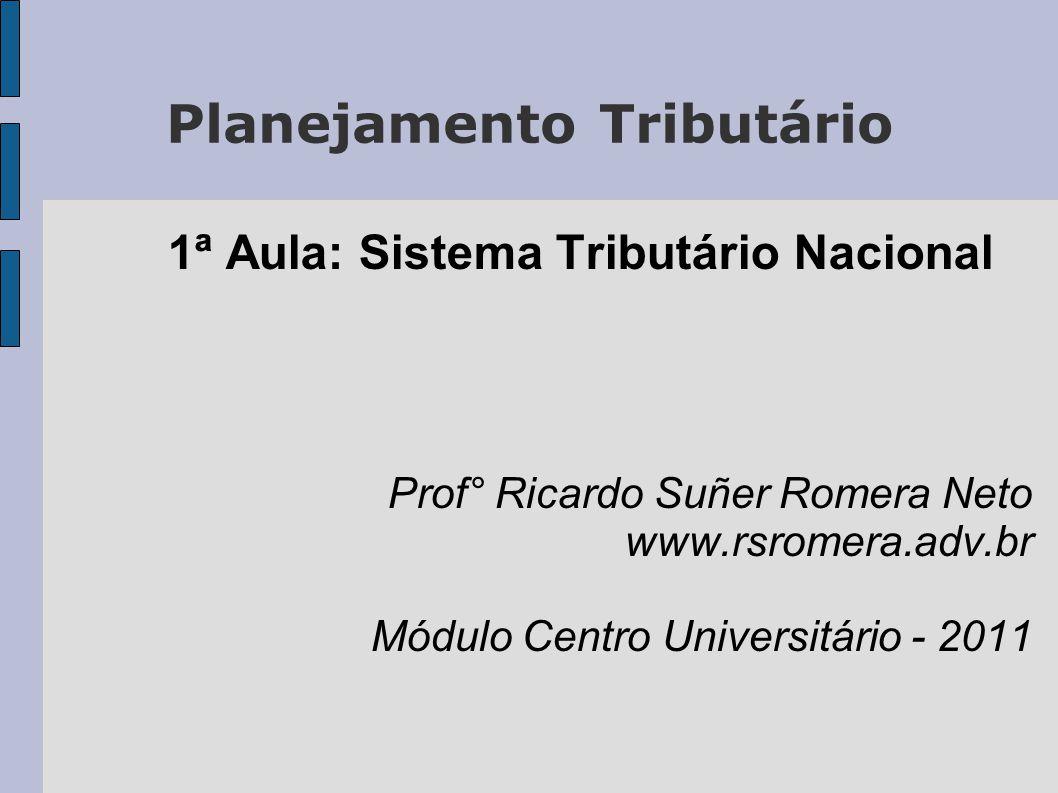 Planejamento Tributário 1ª Aula: Sistema Tributário Nacional Prof° Ricardo Suñer Romera Neto www.rsromera.adv.br Módulo Centro Universitário - 2011