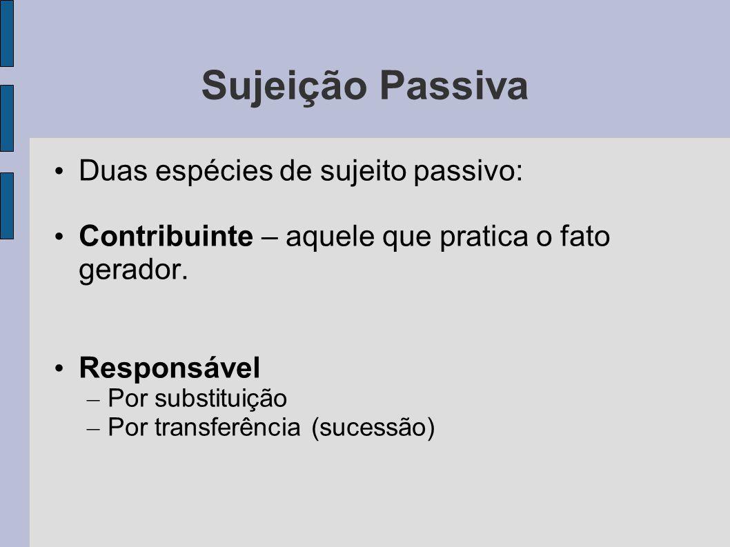 Sujeição Passiva • Duas espécies de sujeito passivo: • Contribuinte – aquele que pratica o fato gerador.