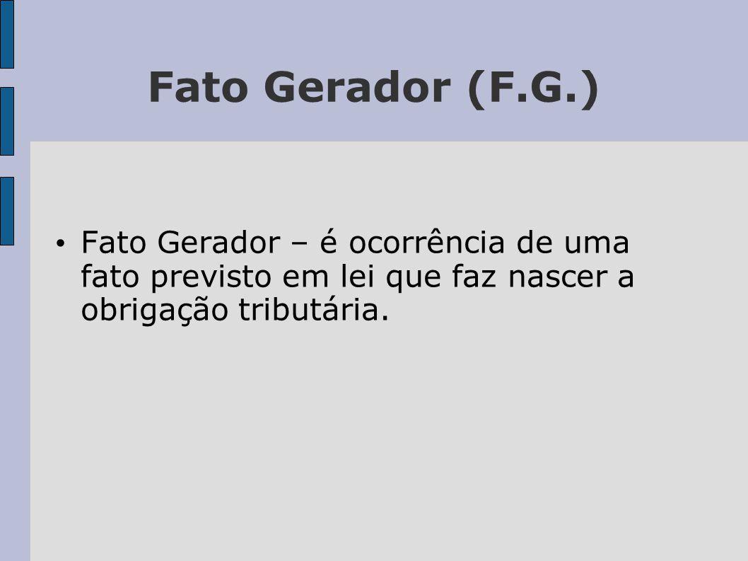 Fato Gerador (F.G.) • Fato Gerador – é ocorrência de uma fato previsto em lei que faz nascer a obrigação tributária.