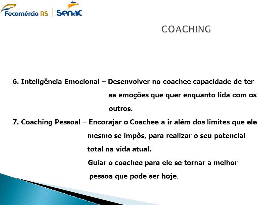 6. Inteligência Emocional – Desenvolver no coachee capacidade de ter as emoções que quer enquanto lida com os outros. 7. Coaching Pessoal – Encorajar