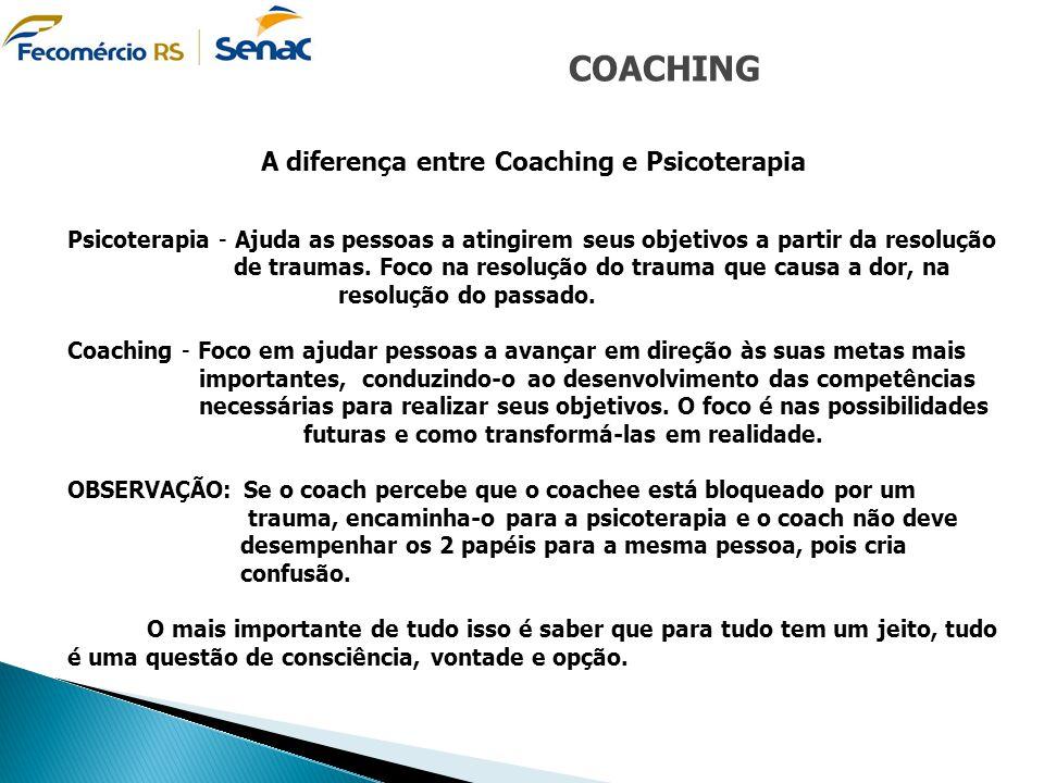 COACHING A diferença entre Coaching e Psicoterapia Psicoterapia - Ajuda as pessoas a atingirem seus objetivos a partir da resolução de traumas. Foco n