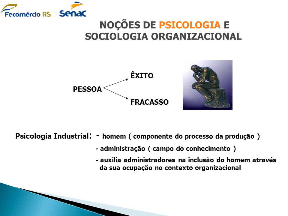 NOÇÕES DE PSICOLOGIA E SOCIOLOGIA ORGANIZACIONAL ÊXITO PESSOA FRACASSO Psicologia Industrial : - homem ( componente do processo da produção ) - admini
