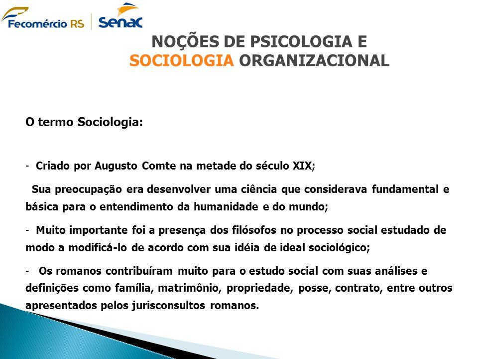 NOÇÕES DE PSICOLOGIA E SOCIOLOGIA ORGANIZACIONAL O termo Sociologia: - Criado por Augusto Comte na metade do século XIX; Sua preocupação era desenvolv