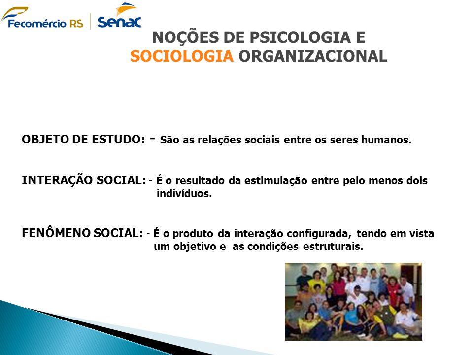 NOÇÕES DE PSICOLOGIA E SOCIOLOGIA ORGANIZACIONAL OBJETO DE ESTUDO: - São as relações sociais entre os seres humanos. INTERAÇÃO SOCIAL: - É o resultado