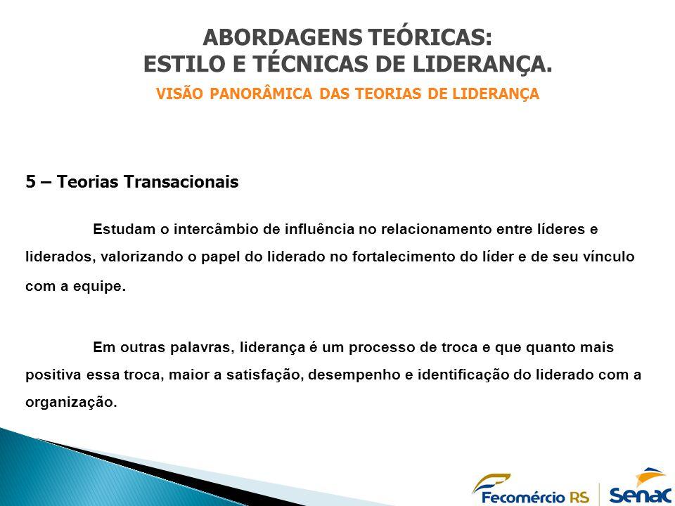 5 – Teorias Transacionais Estudam o intercâmbio de influência no relacionamento entre líderes e liderados, valorizando o papel do liderado no fortalec