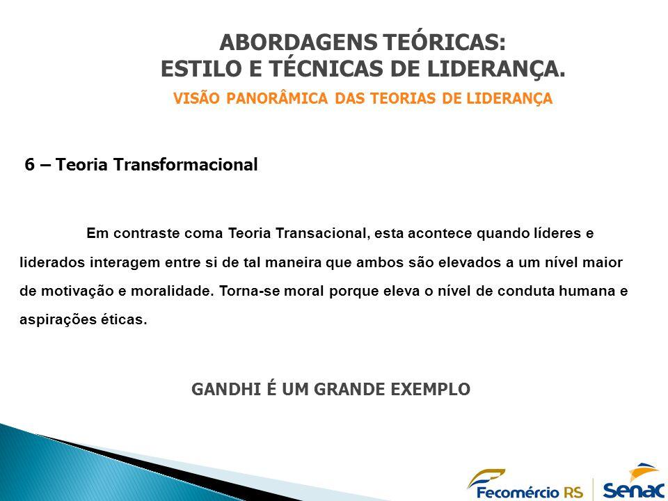 ABORDAGENS TEÓRICAS: ESTILO E TÉCNICAS DE LIDERANÇA. VISÃO PANORÂMICA DAS TEORIAS DE LIDERANÇA 6 – Teoria Transformacional Em contraste coma Teoria Tr