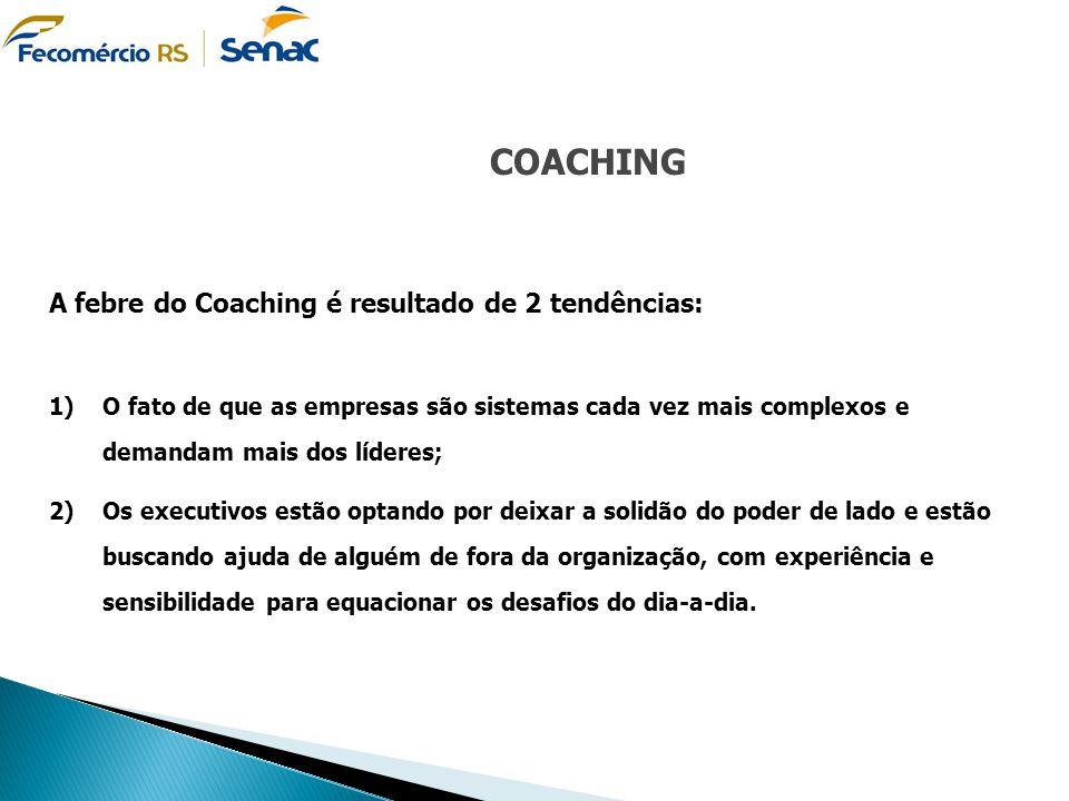 COACHING A febre do Coaching é resultado de 2 tendências: 1)O fato de que as empresas são sistemas cada vez mais complexos e demandam mais dos líderes
