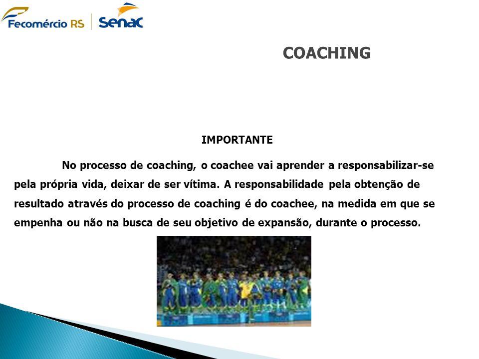 COACHING IMPORTANTE No processo de coaching, o coachee vai aprender a responsabilizar-se pela própria vida, deixar de ser vítima. A responsabilidade p