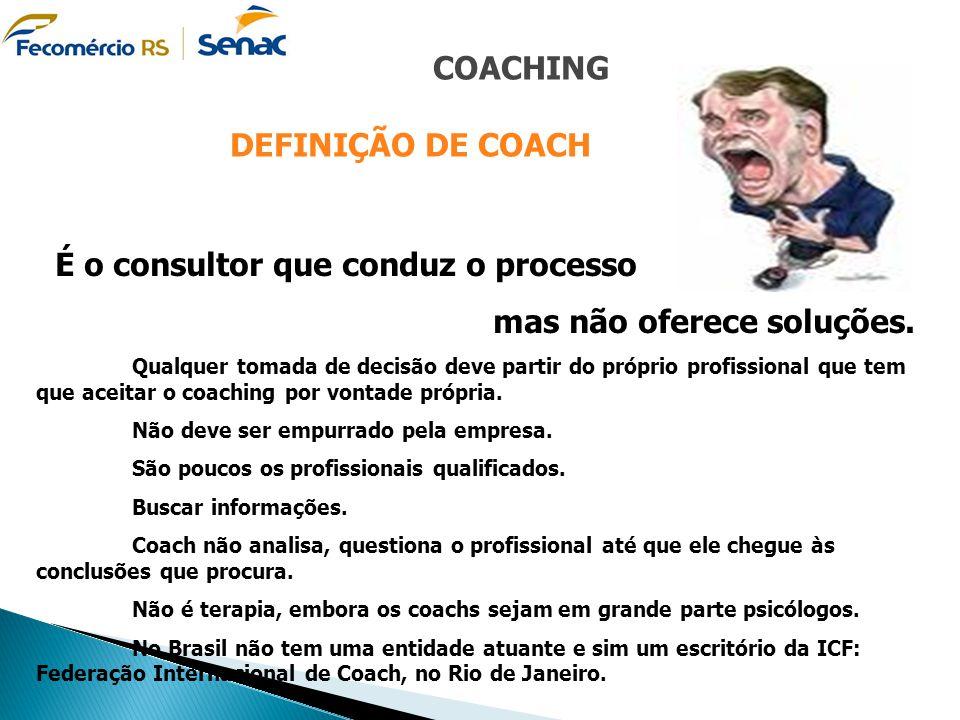 COACHING DEFINIÇÃO DE COACH É o consultor que conduz o processo mas não oferece soluções. Qualquer tomada de decisão deve partir do próprio profission
