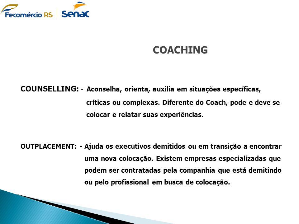 COACHING COUNSELLING: - Aconselha, orienta, auxilia em situações específicas, críticas ou complexas. Diferente do Coach, pode e deve se colocar e rela