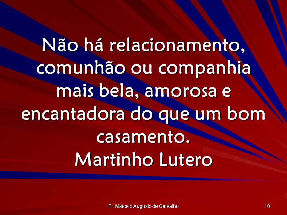 Pr. Marcelo Augusto de Carvalho 10 Não há relacionamento, comunhão ou companhia mais bela, amorosa e encantadora do que um bom casamento. Martinho Lut