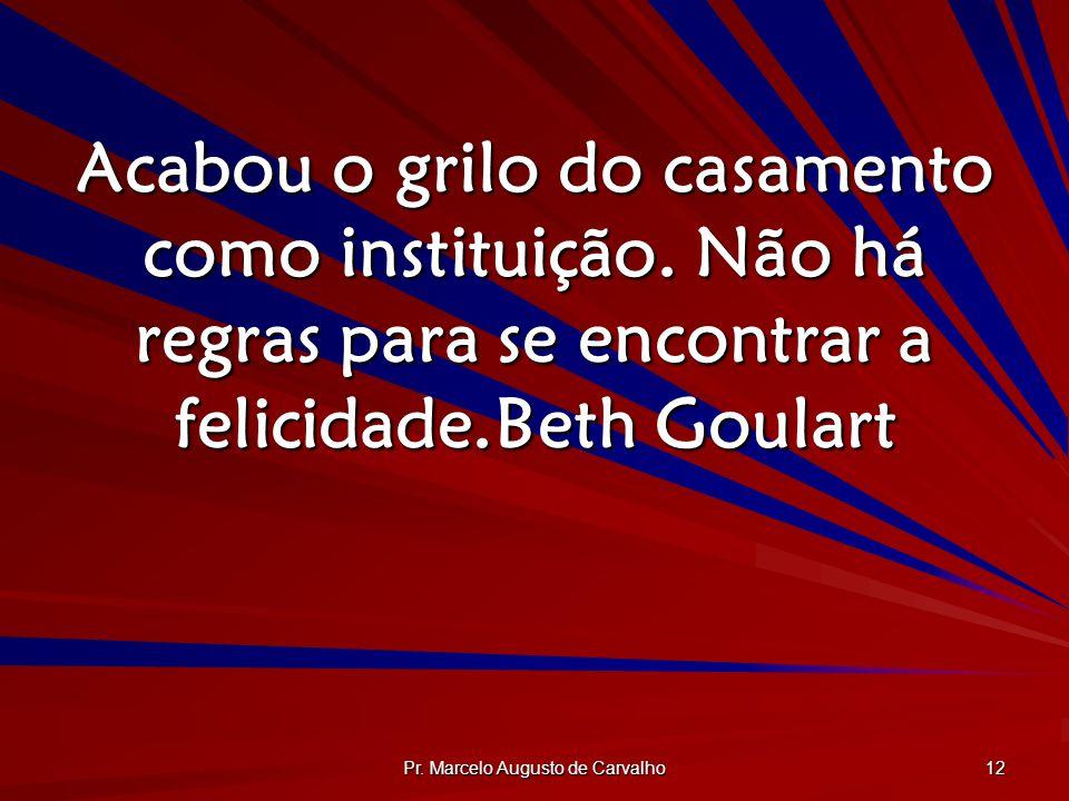 Pr. Marcelo Augusto de Carvalho 12 Acabou o grilo do casamento como instituição. Não há regras para se encontrar a felicidade.Beth Goulart