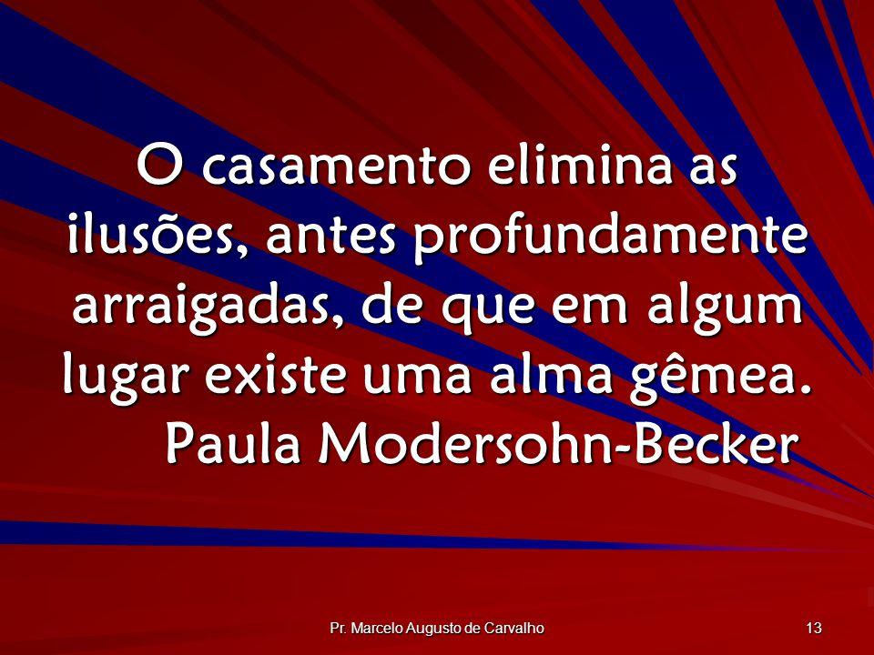 Pr. Marcelo Augusto de Carvalho 13 O casamento elimina as ilusões, antes profundamente arraigadas, de que em algum lugar existe uma alma gêmea. Paula