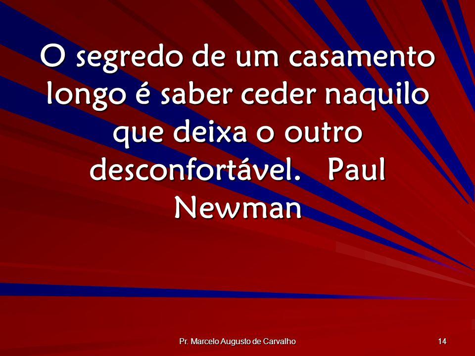 Pr. Marcelo Augusto de Carvalho 14 O segredo de um casamento longo é saber ceder naquilo que deixa o outro desconfortável.Paul Newman