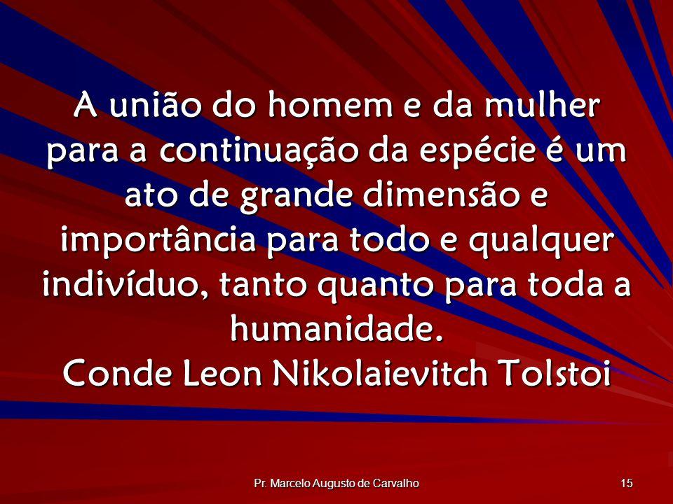 Pr. Marcelo Augusto de Carvalho 15 A união do homem e da mulher para a continuação da espécie é um ato de grande dimensão e importância para todo e qu