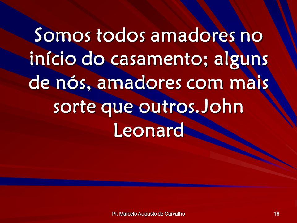 Pr. Marcelo Augusto de Carvalho 16 Somos todos amadores no início do casamento; alguns de nós, amadores com mais sorte que outros.John Leonard