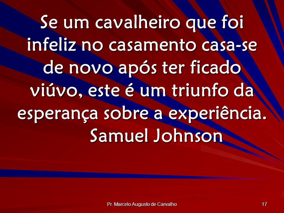Pr. Marcelo Augusto de Carvalho 17 Se um cavalheiro que foi infeliz no casamento casa-se de novo após ter ficado viúvo, este é um triunfo da esperança