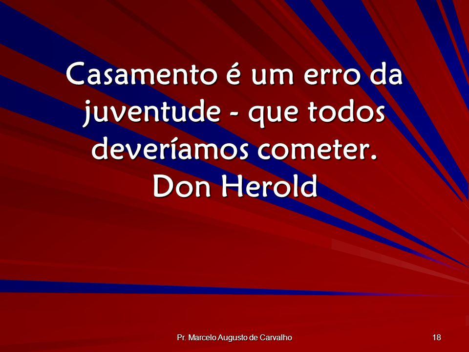 Pr. Marcelo Augusto de Carvalho 18 Casamento é um erro da juventude - que todos deveríamos cometer. Don Herold