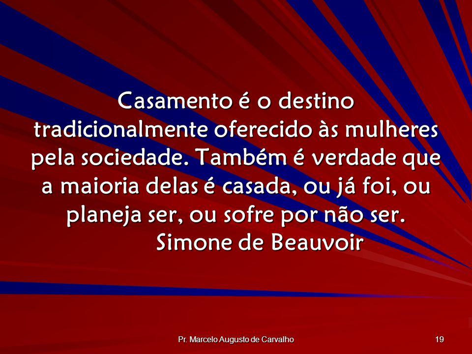 Pr. Marcelo Augusto de Carvalho 19 Casamento é o destino tradicionalmente oferecido às mulheres pela sociedade. Também é verdade que a maioria delas é