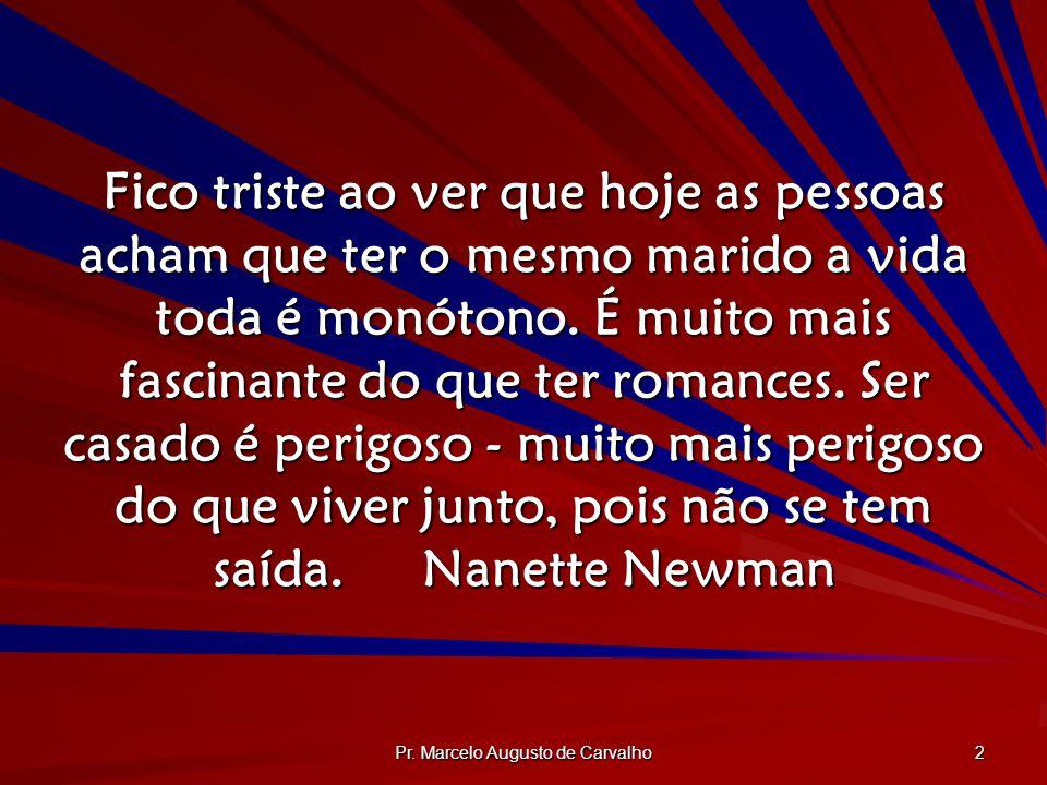 Pr. Marcelo Augusto de Carvalho 2 Fico triste ao ver que hoje as pessoas acham que ter o mesmo marido a vida toda é monótono. É muito mais fascinante