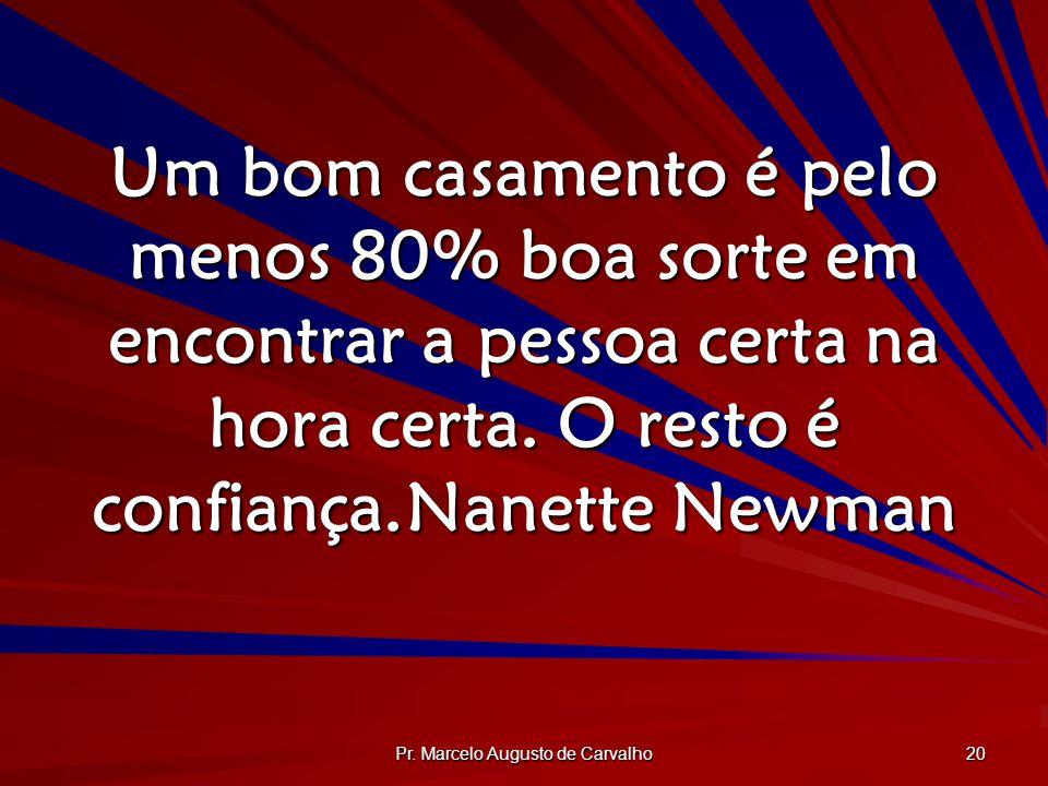 Pr. Marcelo Augusto de Carvalho 20 Um bom casamento é pelo menos 80% boa sorte em encontrar a pessoa certa na hora certa. O resto é confiança.Nanette