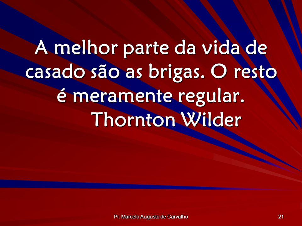 Pr. Marcelo Augusto de Carvalho 21 A melhor parte da vida de casado são as brigas. O resto é meramente regular. Thornton Wilder