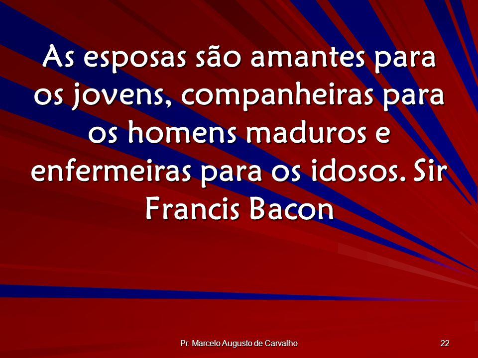 Pr. Marcelo Augusto de Carvalho 22 As esposas são amantes para os jovens, companheiras para os homens maduros e enfermeiras para os idosos.Sir Francis