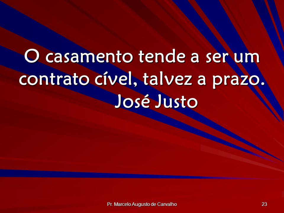 Pr. Marcelo Augusto de Carvalho 23 O casamento tende a ser um contrato cível, talvez a prazo. José Justo