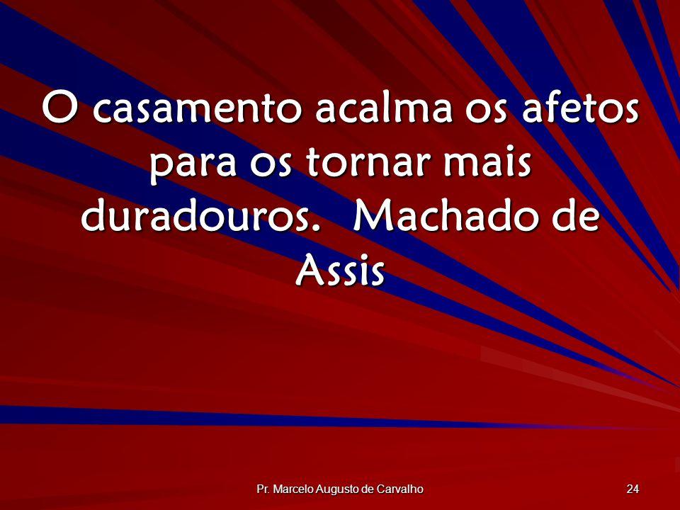 Pr. Marcelo Augusto de Carvalho 24 O casamento acalma os afetos para os tornar mais duradouros.Machado de Assis