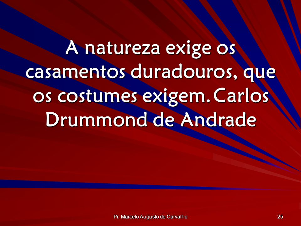 Pr. Marcelo Augusto de Carvalho 25 A natureza exige os casamentos duradouros, que os costumes exigem.Carlos Drummond de Andrade