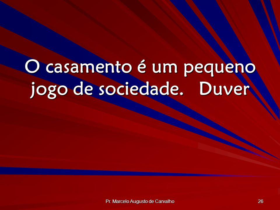 Pr. Marcelo Augusto de Carvalho 26 O casamento é um pequeno jogo de sociedade.Duver