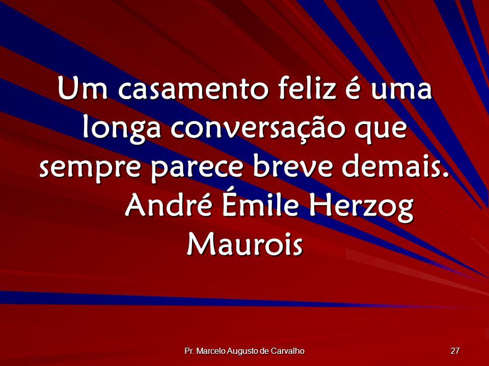 Pr. Marcelo Augusto de Carvalho 27 Um casamento feliz é uma longa conversação que sempre parece breve demais. André Émile Herzog Maurois